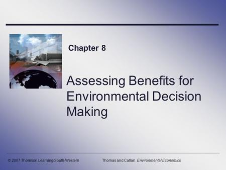 Assessing Benefits for Environmental Decision Making Chapter 8 © 2007 Thomson Learning/South-WesternThomas and Callan, Environmental Economics.