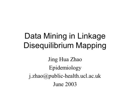 Data Mining in Linkage Disequilibrium Mapping Jing Hua Zhao Epidemiology June 2003.