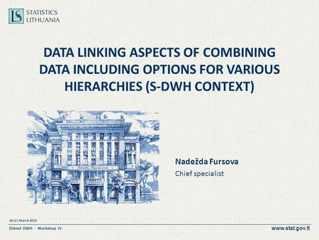 Www.stat.gov.lt 20-21 March 2013 ESSnet DWH - Workshop IV DATA LINKING ASPECTS OF COMBINING DATA INCLUDING OPTIONS FOR VARIOUS HIERARCHIES (S-DWH CONTEXT)
