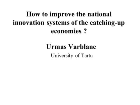 How to improve the national innovation systems of the catching-up economies ? Urmas Varblane University of Tartu.