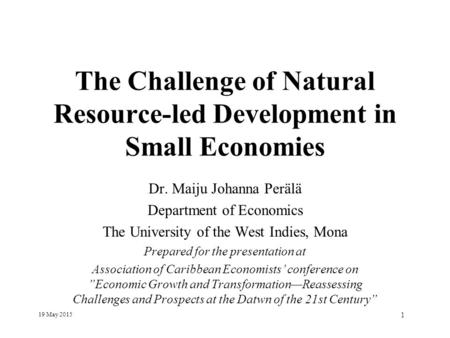 19 May 2015 1 The Challenge of Natural Resource-led Development in Small Economies Dr. Maiju Johanna Perälä Department of Economics The University of the.