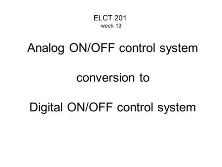 Analog ON/OFF control system conversion to Digital ON/OFF control system ELCT 201 week 13.