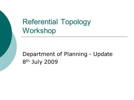 Referential Topology Workshop Department of Planning - Update 8 th July 2009.