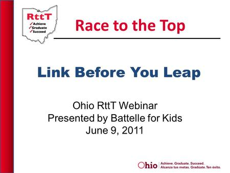 Link Before You Leap Ohio RttT Webinar Presented by Battelle for Kids June 9, 2011 Race to the Top.