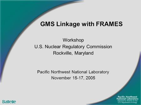 GMS Linkage with FRAMES Workshop U.S. Nuclear Regulatory Commission Rockville, Maryland Pacific Northwest National Laboratory November 15-17, 2005.