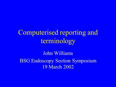 Computerised reporting and terminology John Williams BSG Endoscopy Section Symposium 19 March 2002.