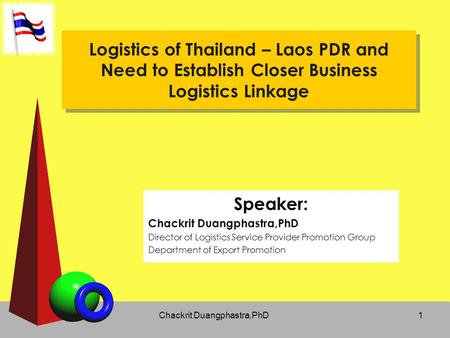 Chackrit Duangphastra,PhD1 Logistics of Thailand – Laos PDR and Need to Establish Closer Business Logistics Linkage Speaker: Chackrit Duangphastra,PhD.