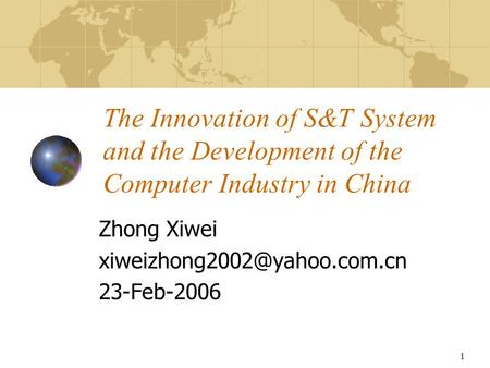 1 The Innovation of S&T System and the Development of the Computer Industry in China Zhong Xiwei 23-Feb-2006.