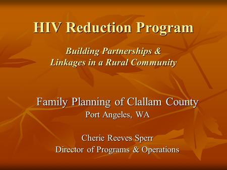 HIV Reduction Program Building Partnerships & Linkages in a Rural Community Family Planning of Clallam County Port Angeles, WA Cherie Reeves Sperr Director.