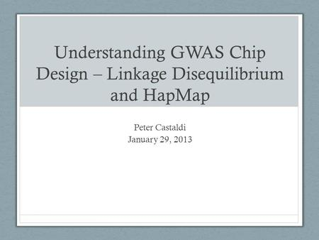 Understanding GWAS Chip Design – Linkage Disequilibrium and HapMap Peter Castaldi January 29, 2013.
