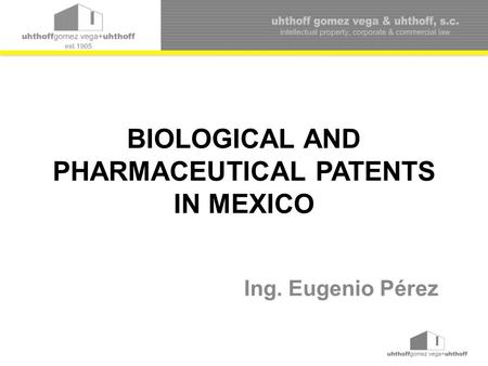 BIOLOGICAL AND PHARMACEUTICAL PATENTS IN MEXICO Ing. Eugenio Pérez.