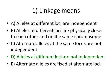 1) Linkage means A) Alleles at different loci are independent B) Alleles at different loci are physically close to each other and on the same chromosome.