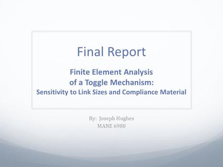 Final Report Finite Element Analysis of a Toggle Mechanism: Sensitivity to Link Sizes and Compliance Material By: Joseph Hughes MANE 6980.