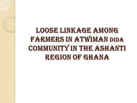 LOOSE LINKAGE AMONG FARMERS IN ATWIMAN DIDA COMMUNITY IN THE ASHANTI REGION OF GHANA.