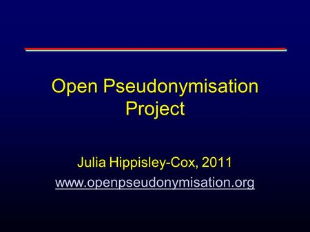 Open Pseudonymisation Project Julia Hippisley-Cox, 2011 www.openpseudonymisation.org.