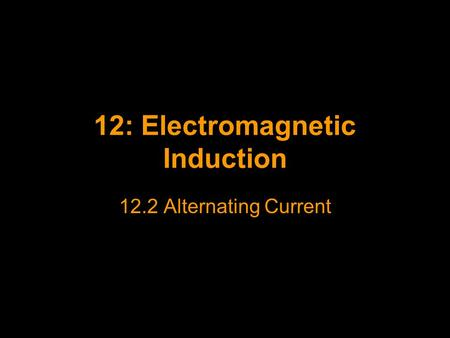 12: Electromagnetic Induction 12.2 Alternating Current.