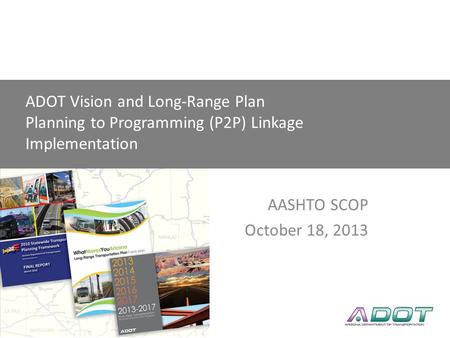 AASHTO SCOP Linking Planning to Programming P2P Link AASHTO SCOP October 18, 2013 ADOT Vision and Long-Range Plan Planning to Programming (P2P) Linkage.