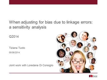 When adjusting for bias due to linkage errors: a sensitivity analysis Q2014 Tiziana Tuoto 05/06/2014 Joint work with Loredana Di Consiglio.