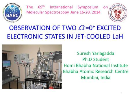 1 OBSERVATION OF TWO  =0 + EXCITED ELECTRONIC STATES IN JET-COOLED LaH Suresh Yarlagadda Ph.D Student Homi Bhabha National Institute Bhabha Atomic Research.