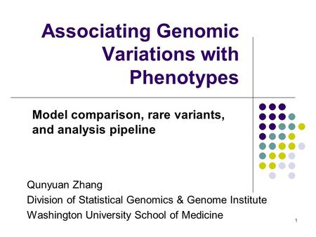 1 Associating Genomic Variations with Phenotypes Model comparison, rare variants, and analysis pipeline Qunyuan Zhang Division of Statistical Genomics.