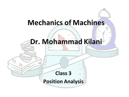 Mechanics of Machines Dr. Mohammad Kilani Class 3 Position Analysis.