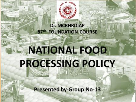 Dr. MCRHRDIAP 87 th FOUNDATION COURSE NATIONAL FOOD PROCESSING POLICY Presented by-Group No-13.