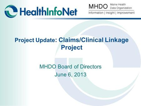 Project Update : Claims/Clinical Linkage Project MHDO Board of Directors June 6, 2013.