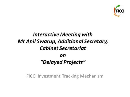 "Interactive Meeting with Mr Anil Swarup, Additional Secretary, Cabinet Secretariat on ""Delayed Projects"" FICCI Investment Tracking Mechanism."