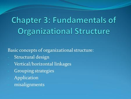 Basic concepts of organizational structure: - Structural design - Vertical/horizontal linkages - Grouping strategies - Application - misalignments.