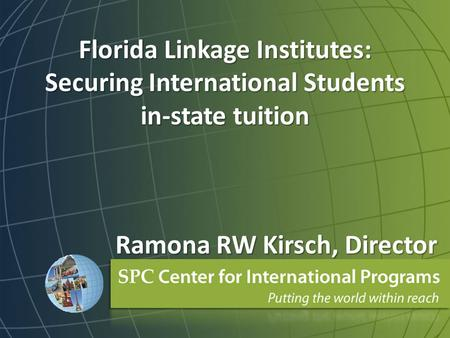 Florida Linkage Institutes: Securing International Students in-state tuition Ramona RW Kirsch, Director.