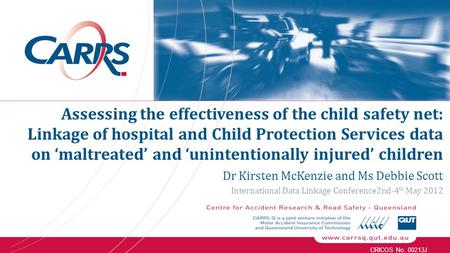 CRICOS No. 00213J Dr Kirsten McKenzie and Ms Debbie Scott International Data Linkage Conference2nd-4 th May 2012 Assessing the effectiveness of the child.