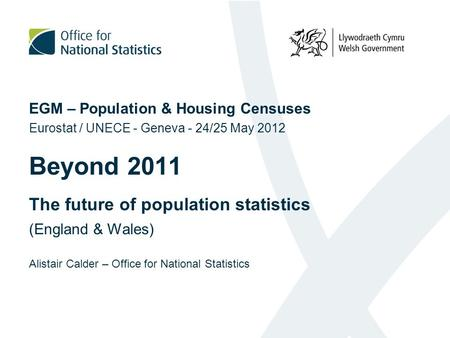 EGM – Population & Housing Censuses Eurostat / UNECE - Geneva - 24/25 May 2012 Beyond 2011 The future of population statistics (England & Wales) Alistair.