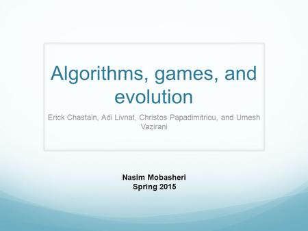 Algorithms, games, and evolution Erick Chastain, Adi Livnat, Christos Papadimitriou, and Umesh Vazirani Nasim Mobasheri Spring 2015.