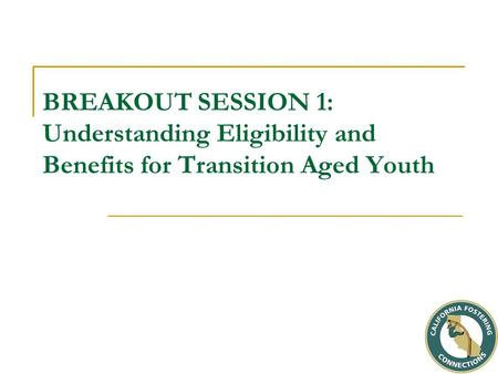 BREAKOUT SESSION 1: Understanding Eligibility and Benefits for Transition Aged Youth.
