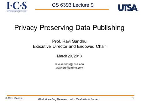 1 Privacy Preserving Data Publishing Prof. Ravi Sandhu Executive Director and Endowed Chair March 29, 2013  © Ravi.