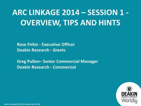 Deakin University CRICOS Provider Code: 00113B ARC LINKAGE 2014 – SESSION 1 - OVERVIEW, TIPS AND HINTS Rose Firkin - Executive Officer Deakin Research.