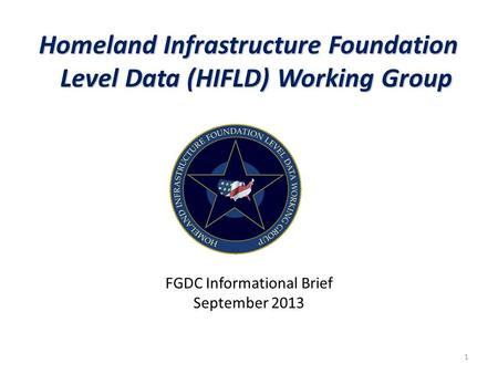 Homeland Infrastructure Foundation Level Data (HIFLD) Working Group FGDC Informational Brief September 2013 1.
