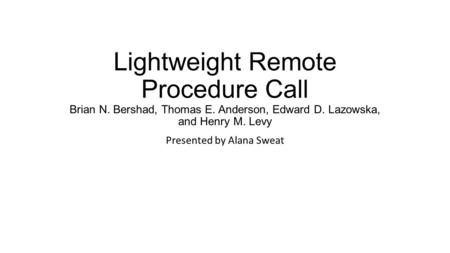 Lightweight Remote Procedure Call Brian N. Bershad, Thomas E. Anderson, Edward D. Lazowska, and Henry M. Levy Presented by Alana Sweat.