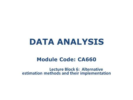 DATA ANALYSIS Module Code: CA660 Lecture Block 6: Alternative estimation methods and their implementation.