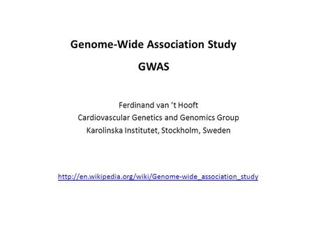 Ferdinand van 't Hooft Cardiovascular Genetics and Genomics Group Karolinska Institutet, Stockholm, Sweden Genome-Wide Association Study GWAS