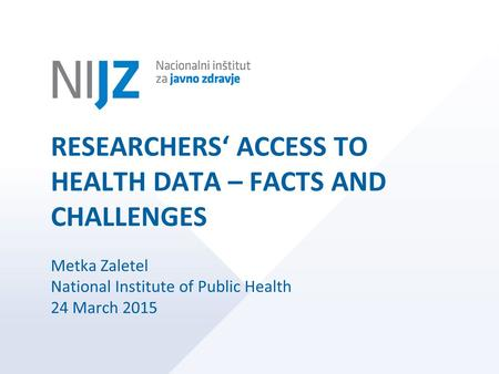 RESEARCHERS' ACCESS TO HEALTH DATA – FACTS AND CHALLENGES Metka Zaletel National Institute of Public Health 24 March 2015.