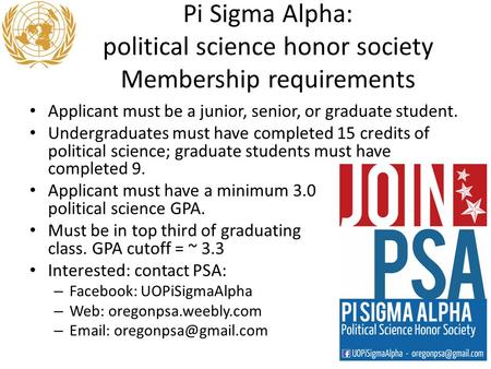 Pi Sigma Alpha: political science honor society Membership requirements Applicant must be a junior, senior, or graduate student. Undergraduates must have.