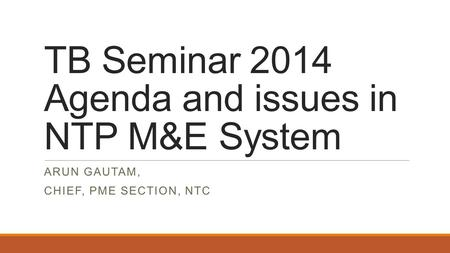 TB Seminar 2014 Agenda and issues in NTP M&E System ARUN GAUTAM, CHIEF, PME SECTION, NTC.