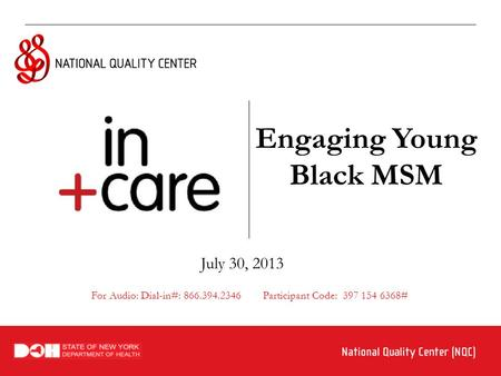 Engaging Young Black MSM July 30, 2013 For Audio: Dial-in#: 866.394.2346 Participant Code: 397 154 6368#