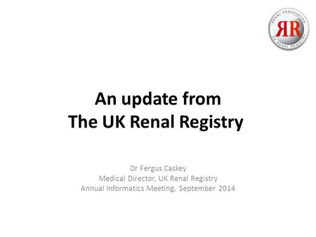 An update from The UK Renal Registry Dr Fergus Caskey Medical Director, UK Renal Registry Annual Informatics Meeting, September 2014.