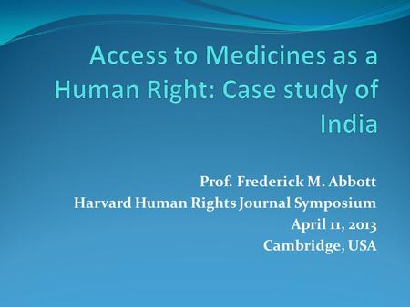 Prof. Frederick M. Abbott Harvard Human Rights Journal Symposium April 11, 2013 Cambridge, USA.