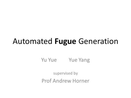 Automated Fugue Generation Yu Yue Yue Yang supervised by Prof Andrew Horner.