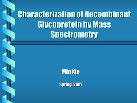 Characterization of Recombinant Glycoprotein by Mass Spectrometry Min Xie Spring, 2001.
