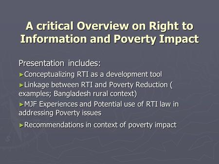 A critical Overview on Right to Information and Poverty Impact Presentation includes: ► Conceptualizing RTI as a development tool ► Linkage between RTI.