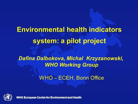 WHO European Centre for Environment and Health Environmental health indicators system: a pilot project Dafina Dalbokova, Michal Krzyzanowski, WHO Working.